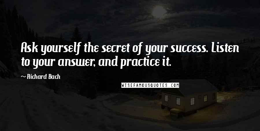 Richard Bach quotes: Ask yourself the secret of your success. Listen to your answer, and practice it.