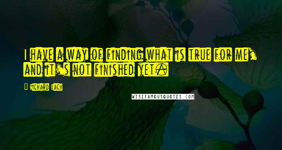 Richard Bach quotes: I have a way of finding what is true for me, and it's not finished yet.