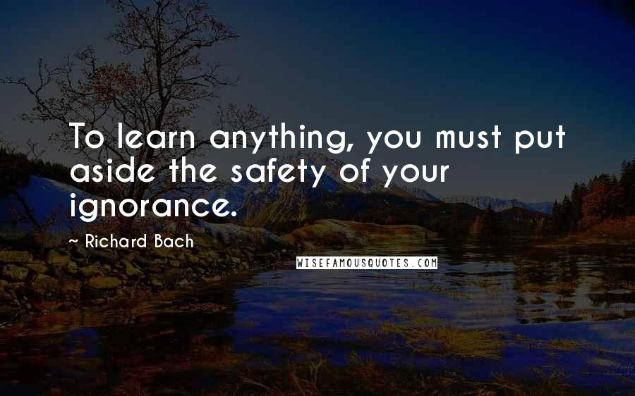 Richard Bach quotes: To learn anything, you must put aside the safety of your ignorance.