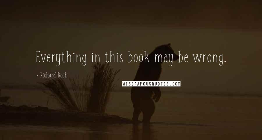 Richard Bach quotes: Everything in this book may be wrong.