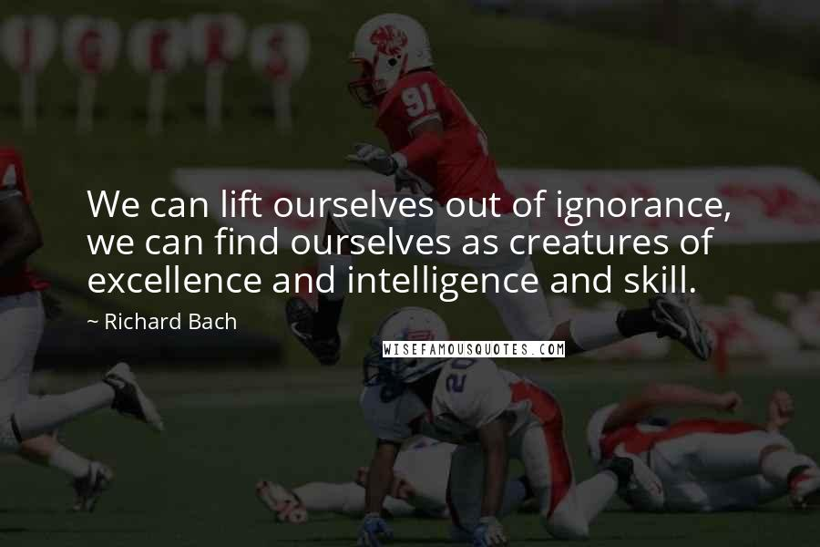 Richard Bach quotes: We can lift ourselves out of ignorance, we can find ourselves as creatures of excellence and intelligence and skill.