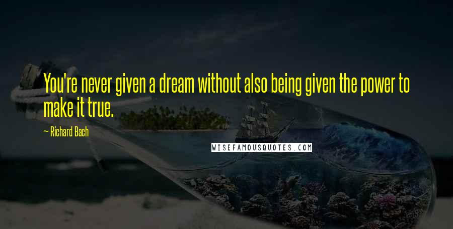 Richard Bach quotes: You're never given a dream without also being given the power to make it true.