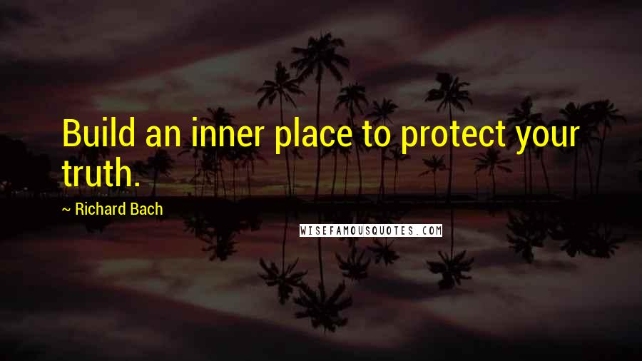 Richard Bach quotes: Build an inner place to protect your truth.