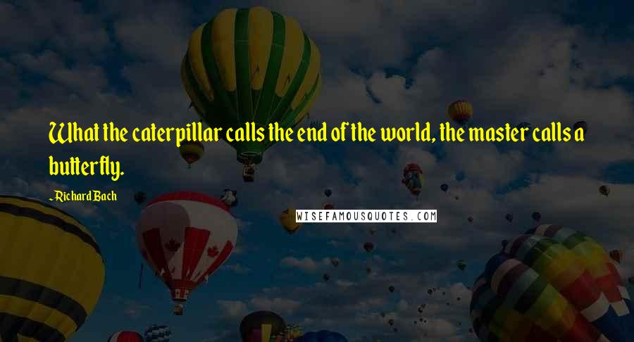 Richard Bach quotes: What the caterpillar calls the end of the world, the master calls a butterfly.