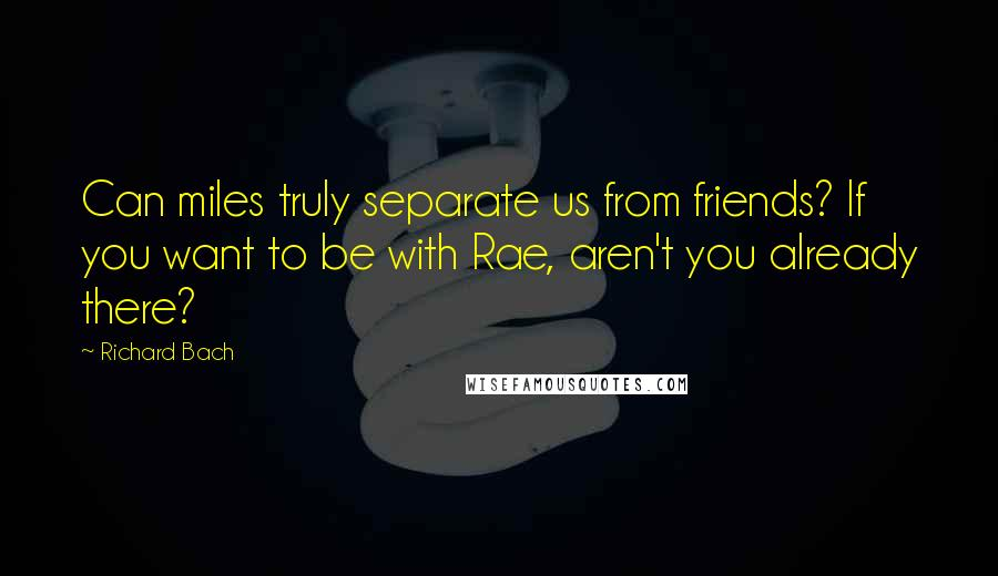 Richard Bach quotes: Can miles truly separate us from friends? If you want to be with Rae, aren't you already there?