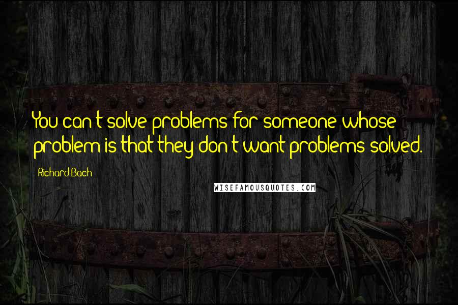 Richard Bach quotes: You can't solve problems for someone whose problem is that they don't want problems solved.