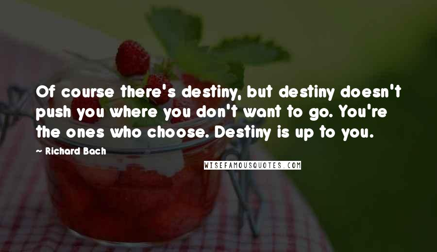 Richard Bach quotes: Of course there's destiny, but destiny doesn't push you where you don't want to go. You're the ones who choose. Destiny is up to you.