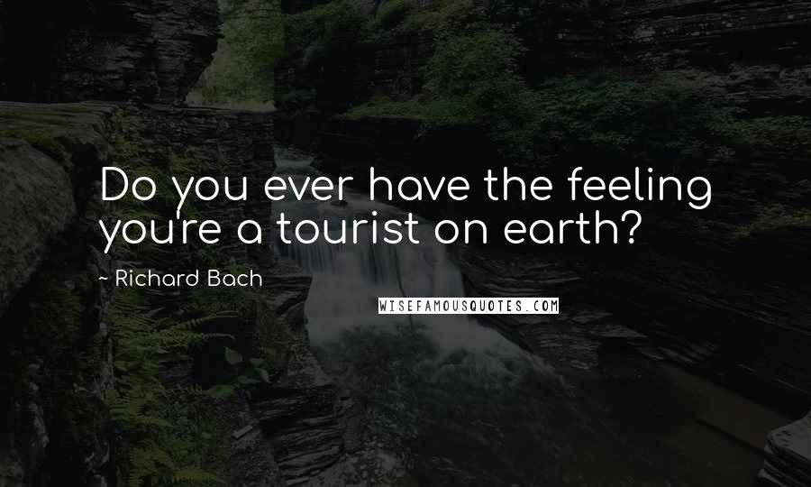 Richard Bach quotes: Do you ever have the feeling you're a tourist on earth?