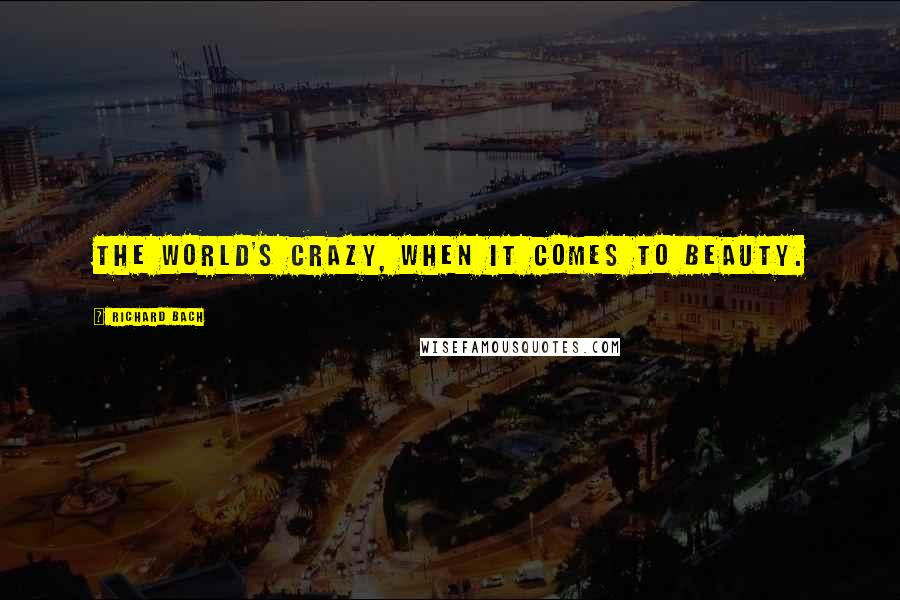 Richard Bach quotes: The world's crazy, when it comes to beauty.