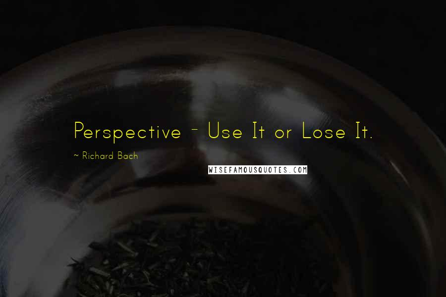 Richard Bach quotes: Perspective - Use It or Lose It.