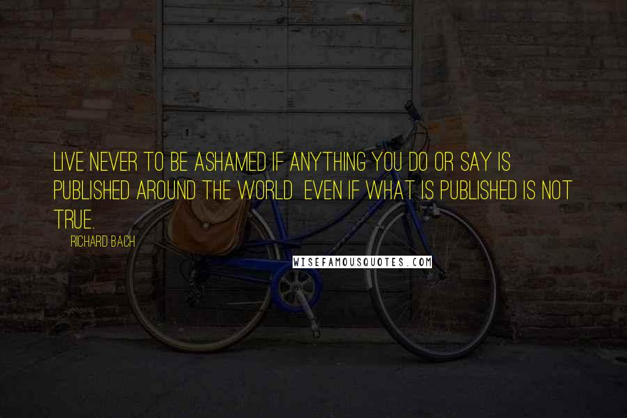 Richard Bach quotes: Live never to be ashamed if anything you do or say is published around the world even if what is published is not true.