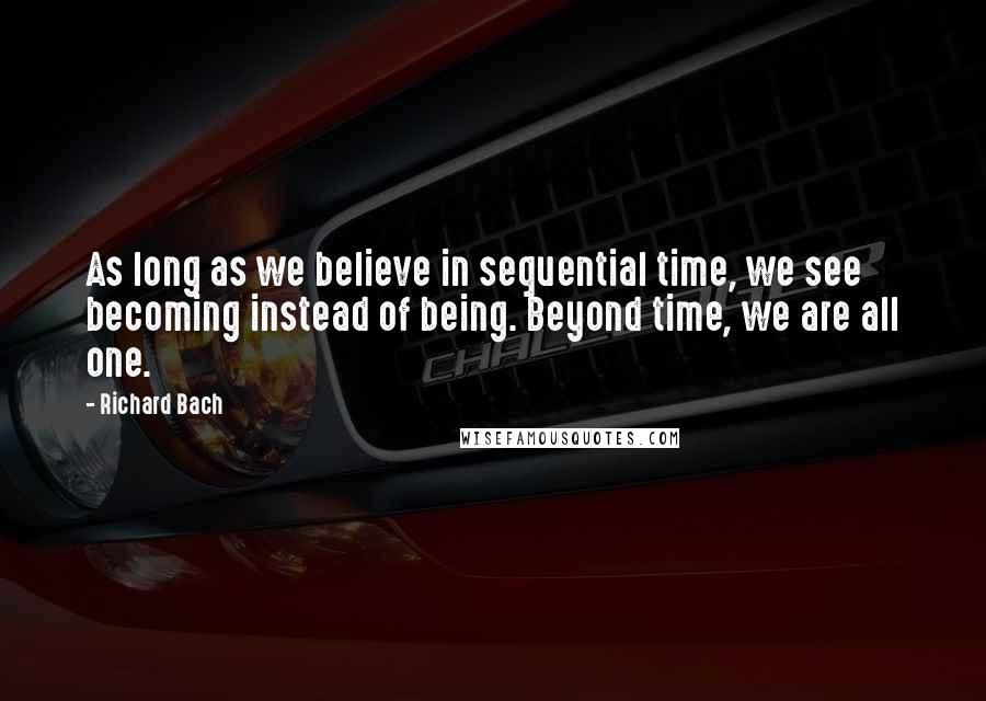 Richard Bach quotes: As long as we believe in sequential time, we see becoming instead of being. Beyond time, we are all one.
