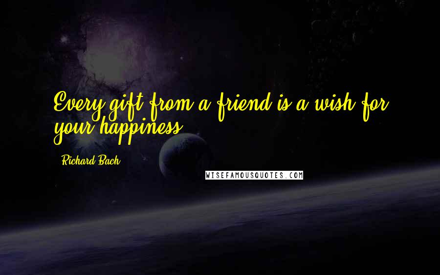 Richard Bach quotes: Every gift from a friend is a wish for your happiness.