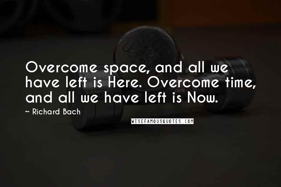 Richard Bach quotes: Overcome space, and all we have left is Here. Overcome time, and all we have left is Now.