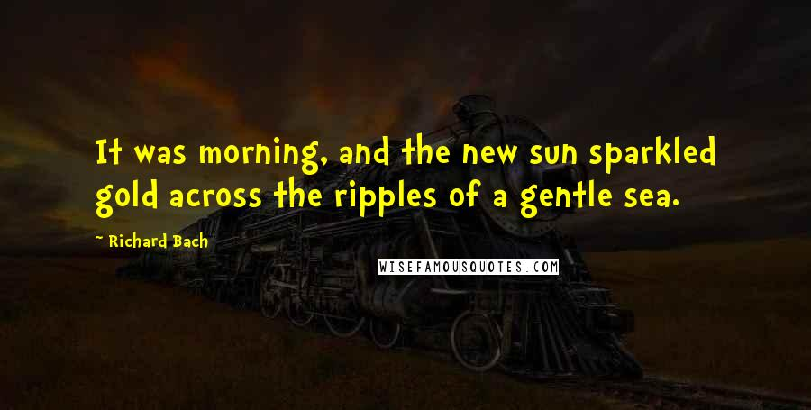 Richard Bach quotes: It was morning, and the new sun sparkled gold across the ripples of a gentle sea.