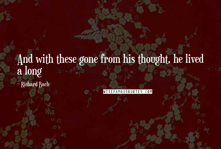 Richard Bach quotes: And with these gone from his thought, he lived a long