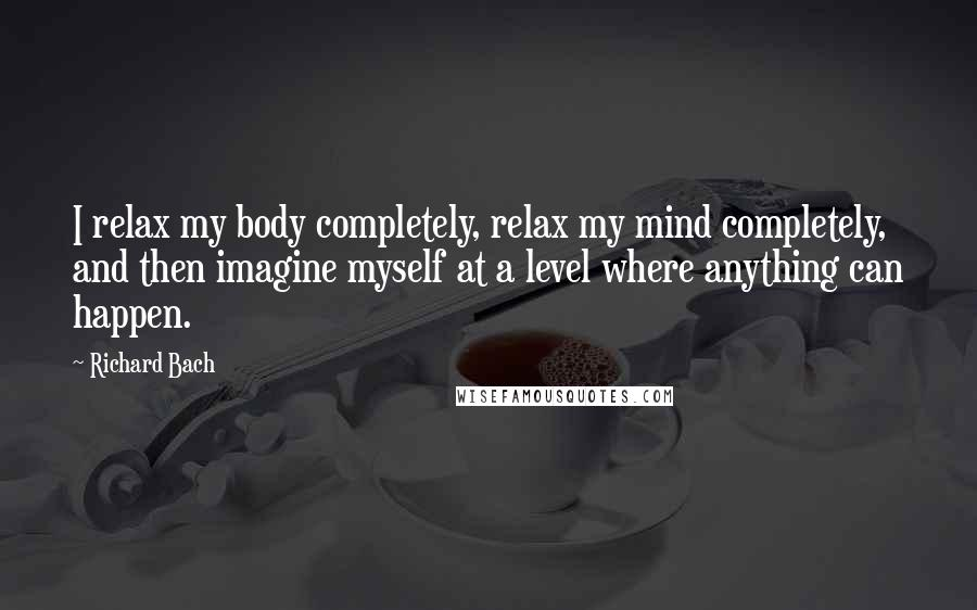 Richard Bach quotes: I relax my body completely, relax my mind completely, and then imagine myself at a level where anything can happen.