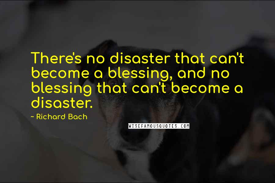 Richard Bach quotes: There's no disaster that can't become a blessing, and no blessing that can't become a disaster.