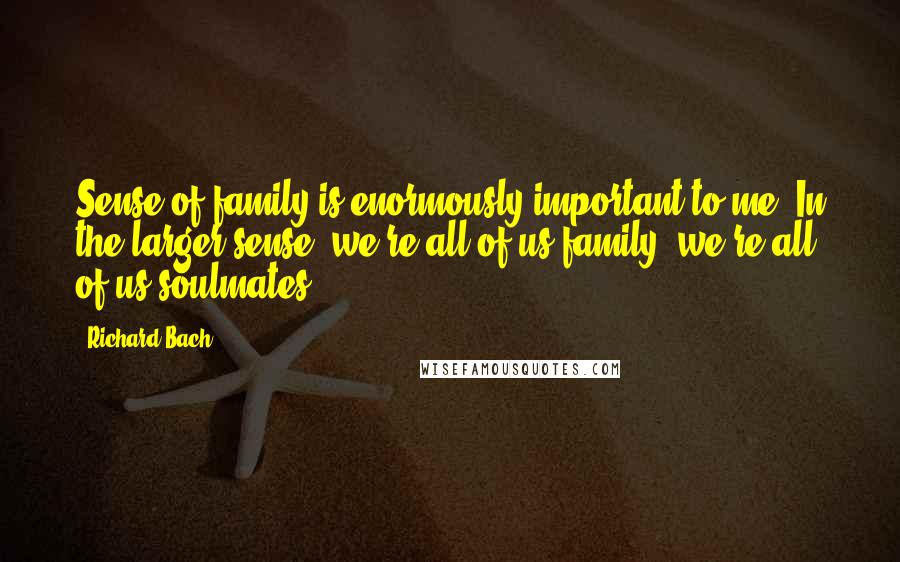 Richard Bach quotes: Sense of family is enormously important to me. In the larger sense, we're all of us family; we're all of us soulmates.
