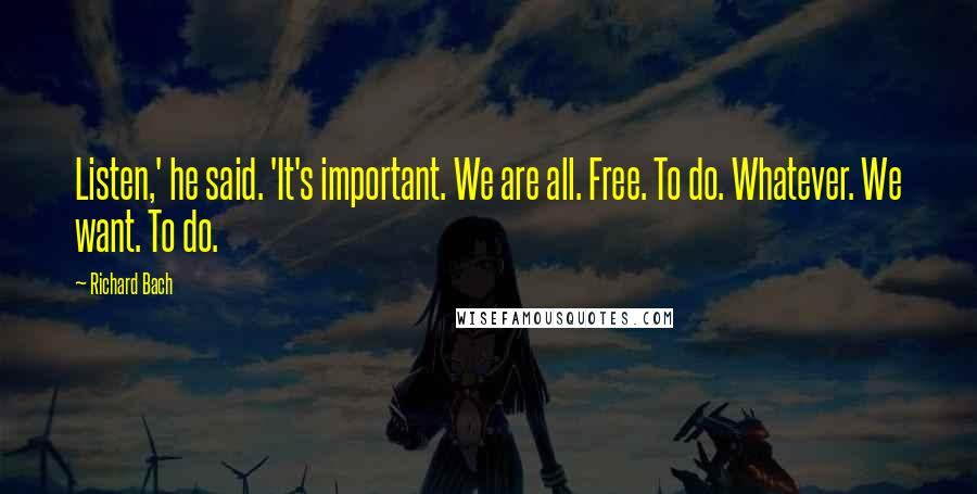 Richard Bach quotes: Listen,' he said. 'It's important. We are all. Free. To do. Whatever. We want. To do.