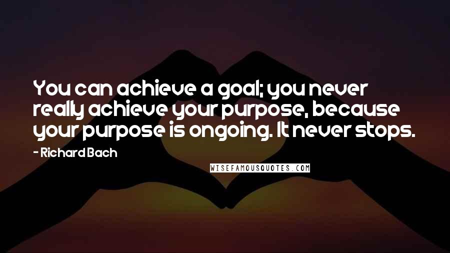 Richard Bach quotes: You can achieve a goal; you never really achieve your purpose, because your purpose is ongoing. It never stops.