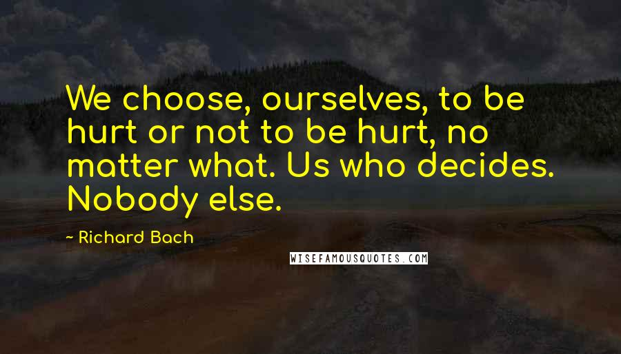 Richard Bach quotes: We choose, ourselves, to be hurt or not to be hurt, no matter what. Us who decides. Nobody else.