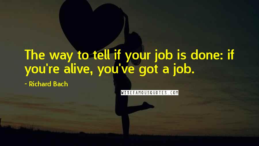 Richard Bach quotes: The way to tell if your job is done: if you're alive, you've got a job.