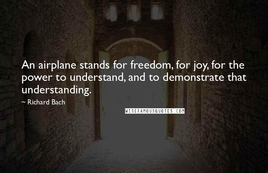 Richard Bach quotes: An airplane stands for freedom, for joy, for the power to understand, and to demonstrate that understanding.