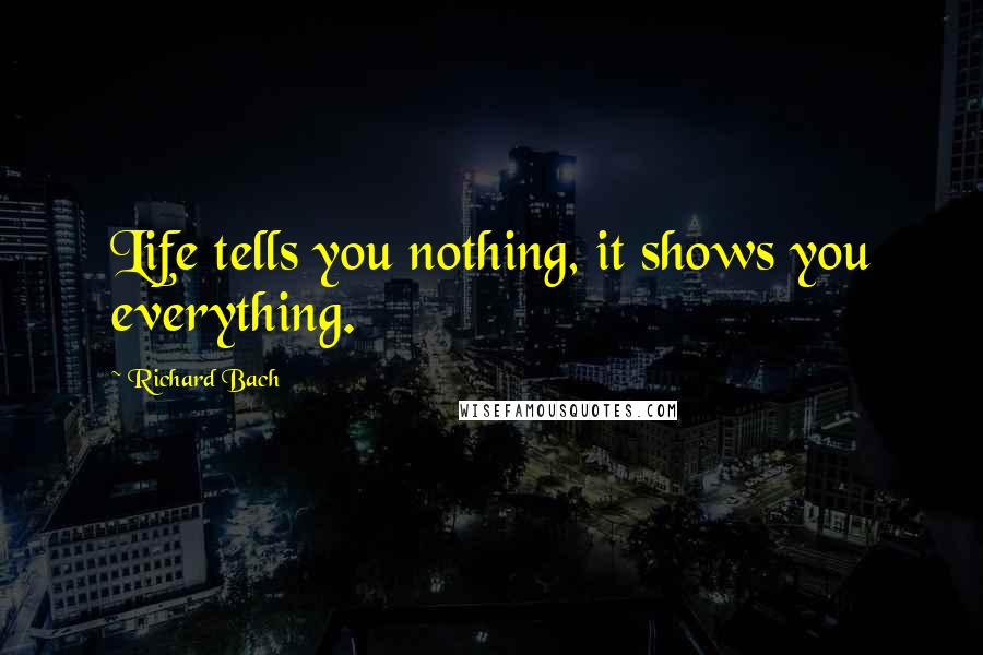 Richard Bach quotes: Life tells you nothing, it shows you everything.