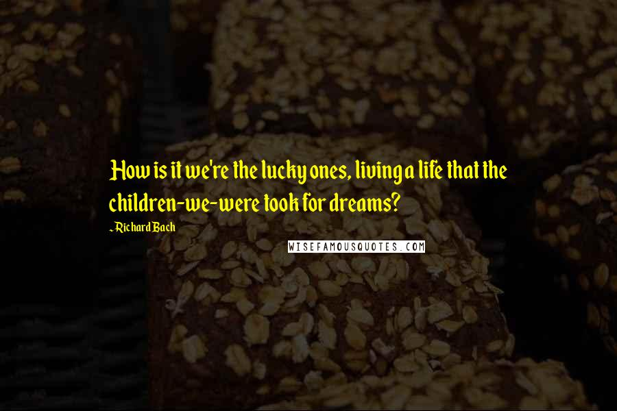 Richard Bach quotes: How is it we're the lucky ones, living a life that the children-we-were took for dreams?
