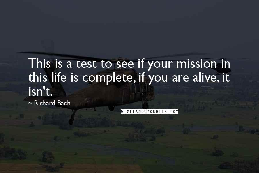 Richard Bach quotes: This is a test to see if your mission in this life is complete, if you are alive, it isn't.