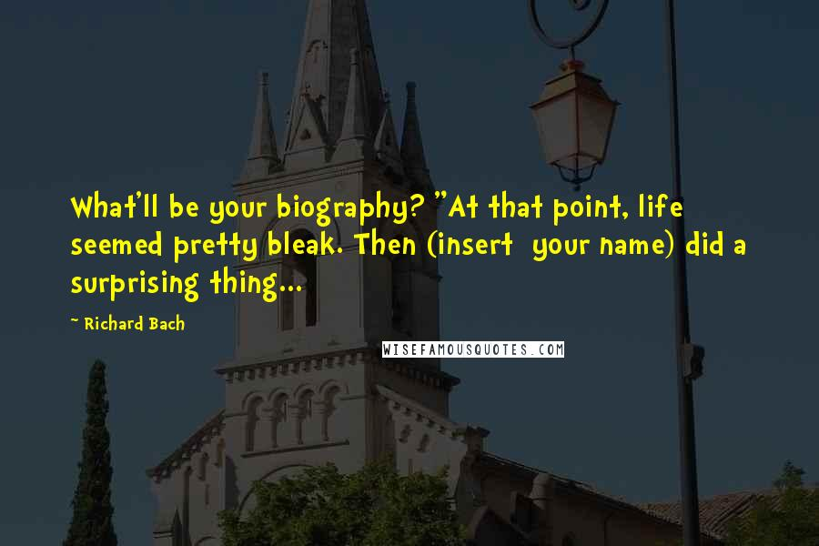 "Richard Bach quotes: What'll be your biography? ""At that point, life seemed pretty bleak. Then (insert your name) did a surprising thing..."
