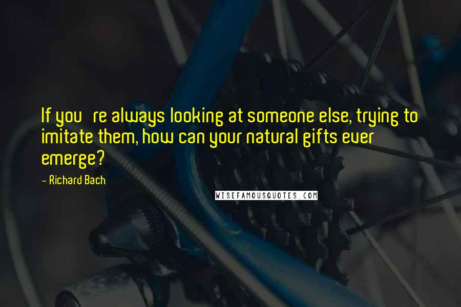Richard Bach quotes: If you're always looking at someone else, trying to imitate them, how can your natural gifts ever emerge?