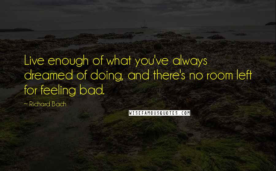 Richard Bach quotes: Live enough of what you've always dreamed of doing, and there's no room left for feeling bad.