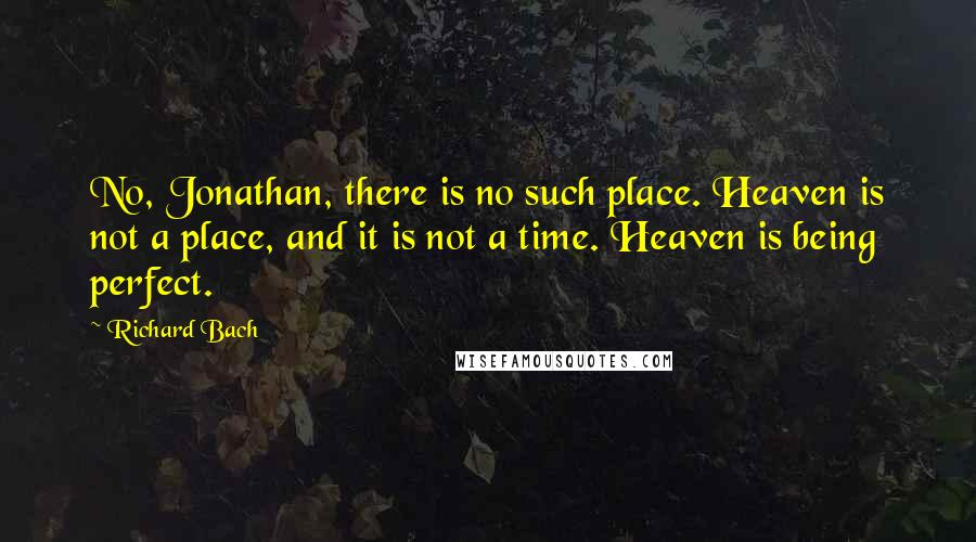 Richard Bach quotes: No, Jonathan, there is no such place. Heaven is not a place, and it is not a time. Heaven is being perfect.