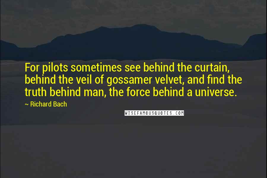 Richard Bach quotes: For pilots sometimes see behind the curtain, behind the veil of gossamer velvet, and find the truth behind man, the force behind a universe.