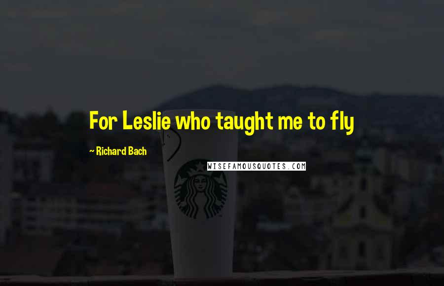 Richard Bach quotes: For Leslie who taught me to fly