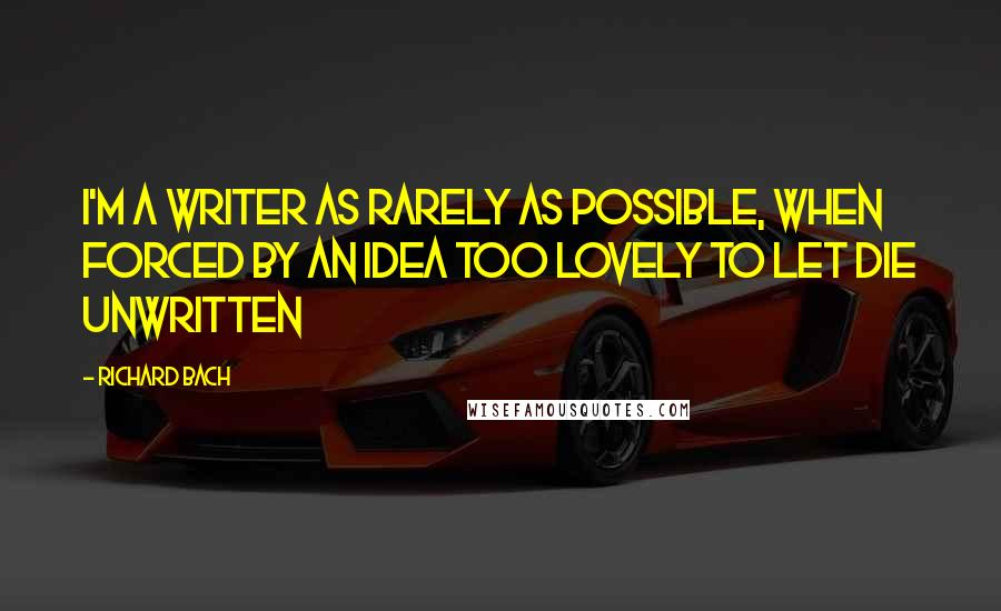Richard Bach quotes: I'm a writer as rarely as possible, when forced by an idea too lovely to let die unwritten