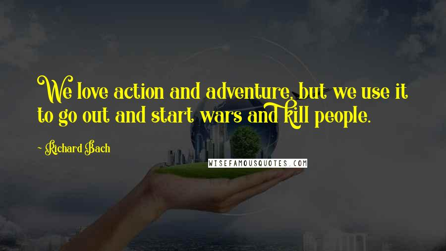 Richard Bach quotes: We love action and adventure, but we use it to go out and start wars and kill people.