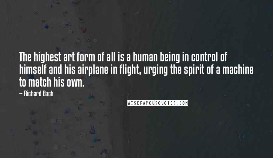 Richard Bach quotes: The highest art form of all is a human being in control of himself and his airplane in flight, urging the spirit of a machine to match his own.