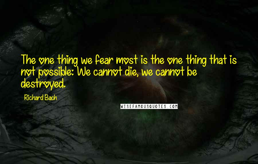 Richard Bach quotes: The one thing we fear most is the one thing that is not possible: We cannot die, we cannot be destroyed.
