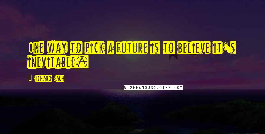 Richard Bach quotes: One way to pick a future is to believe it's inevitable.