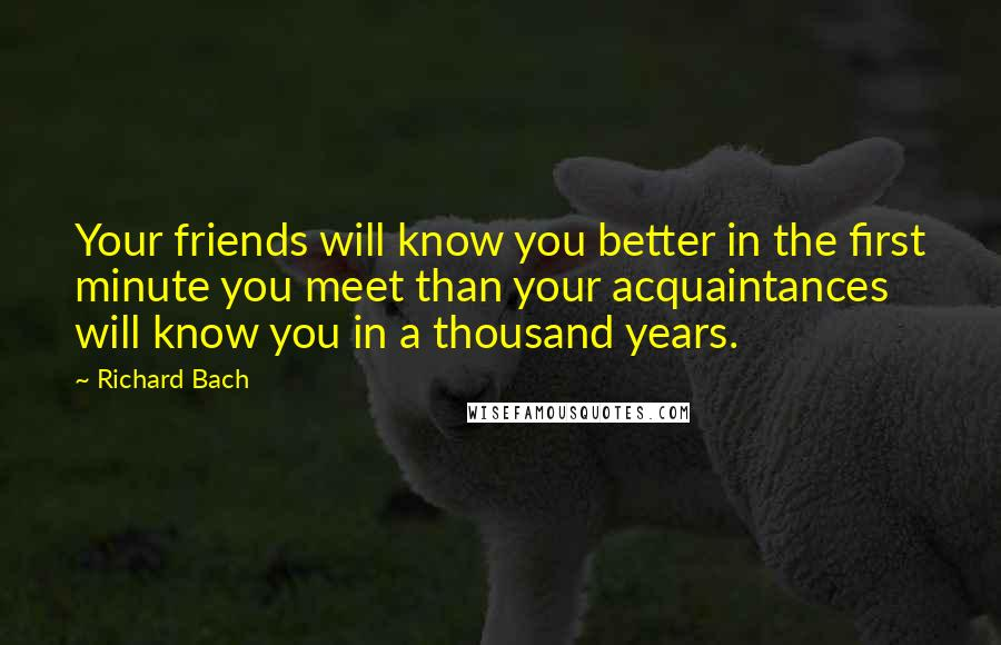 Richard Bach quotes: Your friends will know you better in the first minute you meet than your acquaintances will know you in a thousand years.