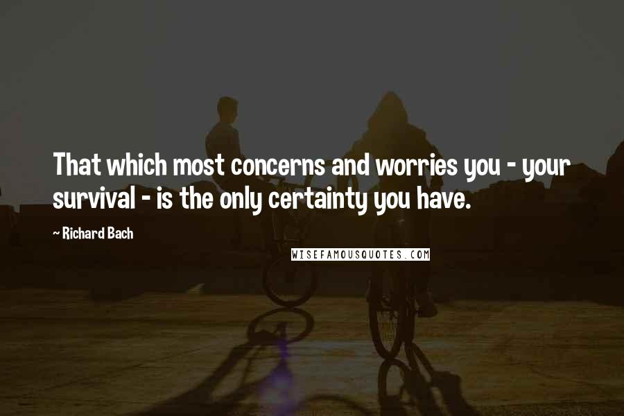 Richard Bach quotes: That which most concerns and worries you - your survival - is the only certainty you have.