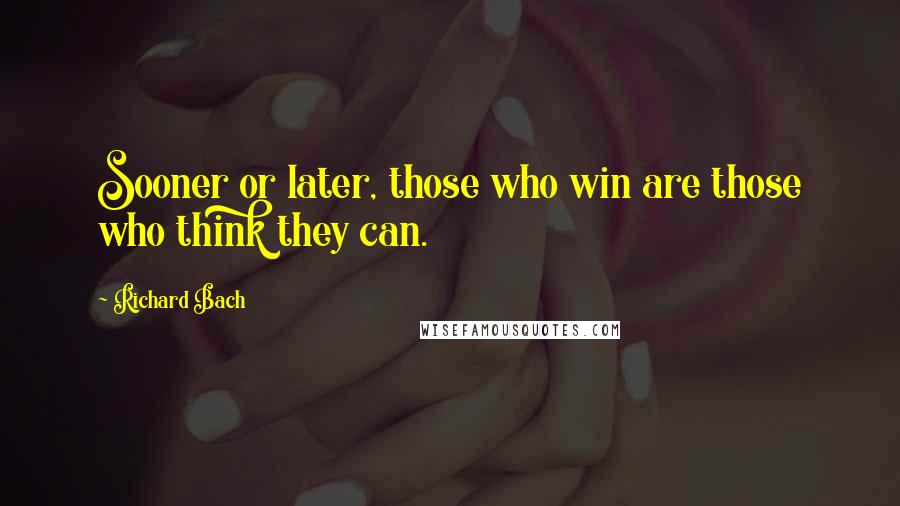 Richard Bach quotes: Sooner or later, those who win are those who think they can.
