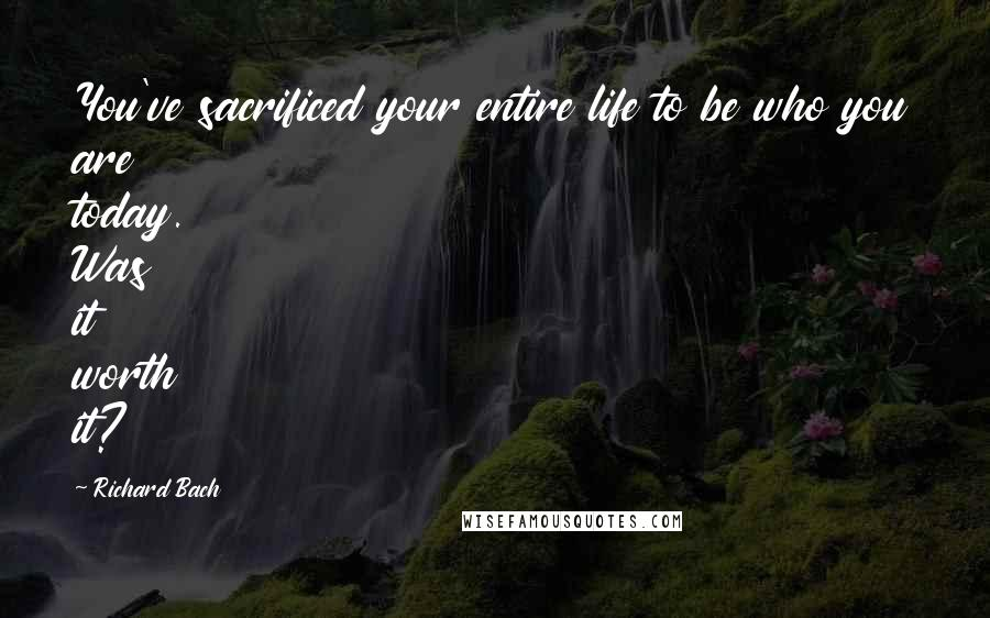 Richard Bach quotes: You've sacrificed your entire life to be who you are today. Was it worth it?
