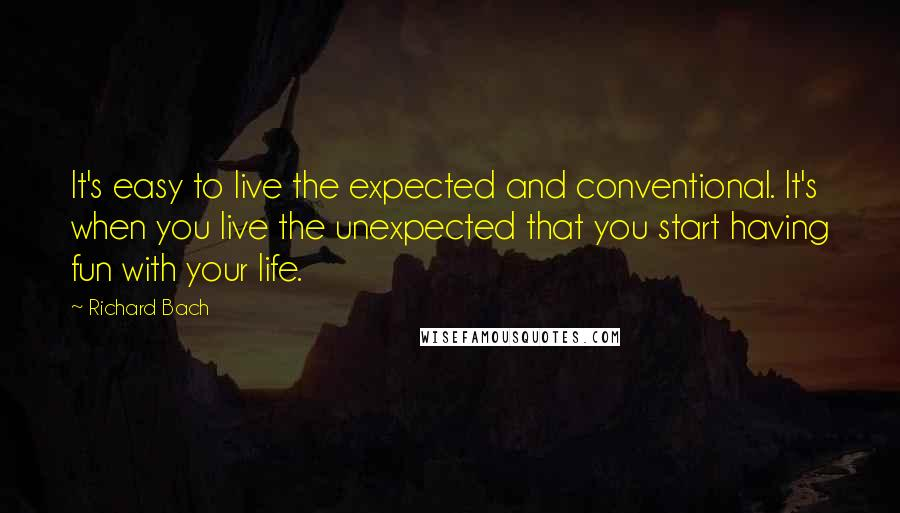 Richard Bach quotes: It's easy to live the expected and conventional. It's when you live the unexpected that you start having fun with your life.