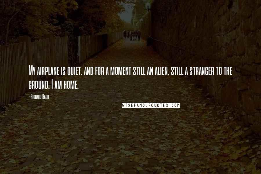 Richard Bach quotes: My airplane is quiet, and for a moment still an alien, still a stranger to the ground, I am home.
