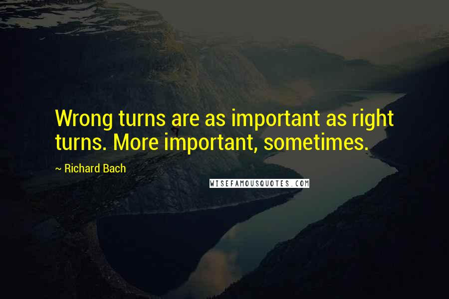 Richard Bach quotes: Wrong turns are as important as right turns. More important, sometimes.