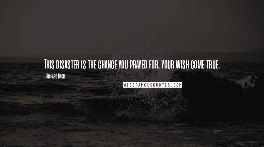 Richard Bach quotes: This disaster is the chance you prayed for, your wish come true.